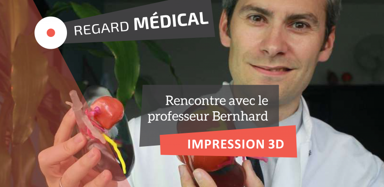 Regard Médical - Pr Bernhard - impression 3D